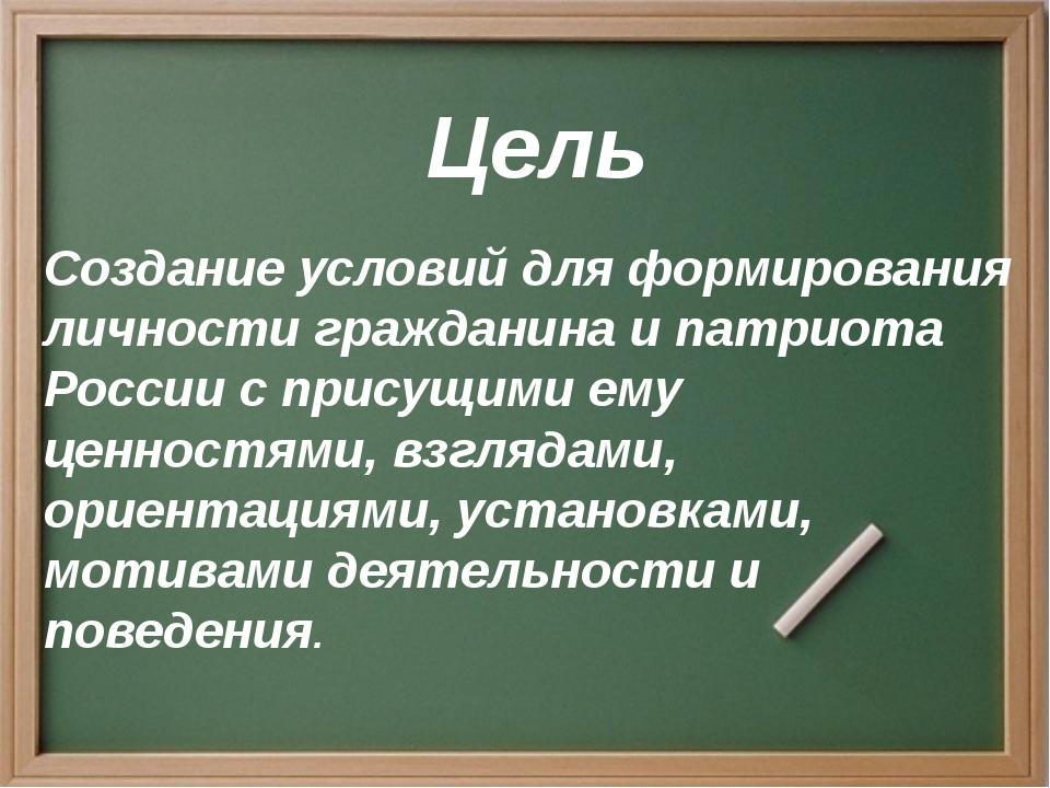 Цель Создание условий для формирования личности гражданина и патриота России...