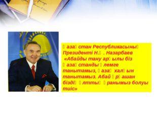 Қазақстан Республикасының Президенті Н.Ә. Назарбаев «Абайды тану арқылы біз Қ