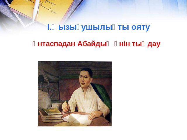 Үнтаспадан Абайдың әнін тыңдау I.Қызығушылықты ояту