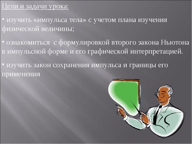 Цели и задачи урока: изучить «импульса тела» с учетом плана изучения физическ...