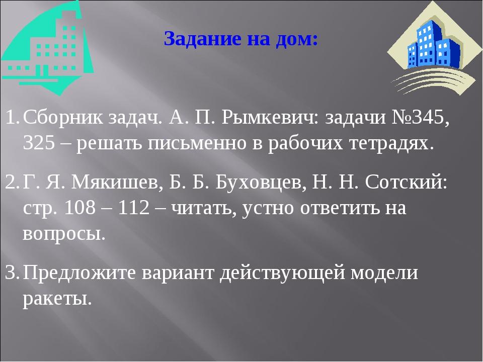 Задание на дом: Сборник задач. А. П. Рымкевич: задачи №345, 325 – решать пись...