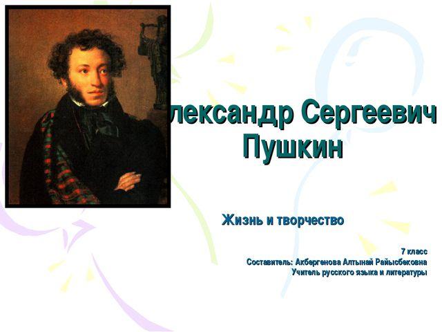 Александр Сергеевич Пушкин Жизнь и творчество 7 класс Составитель: Акбергенов...