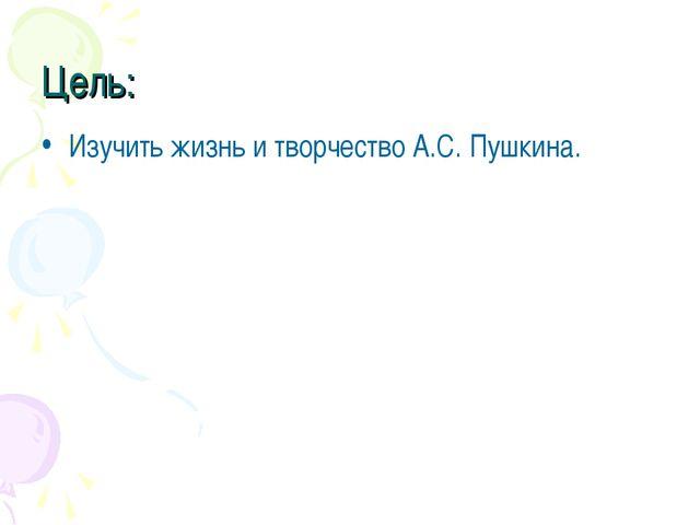 Цель: Изучить жизнь и творчество А.С. Пушкина.