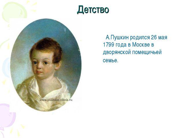 Детство А.Пушкин родился 26 мая 1799 года в Москве в дворянской помещичьей се...
