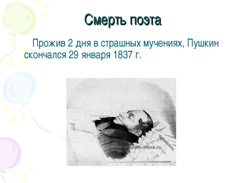 Смерть поэта Прожив 2 дня в страшных мучениях, Пушкин скончался 29 января 183...