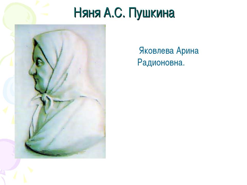 Няня А.С. Пушкина Яковлева Арина Радионовна.