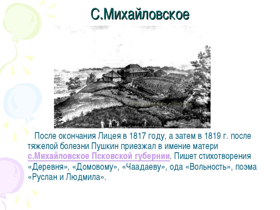 С.Михайловское После окончания Лицея в 1817 году, а затем в 1819 г. после тяж...