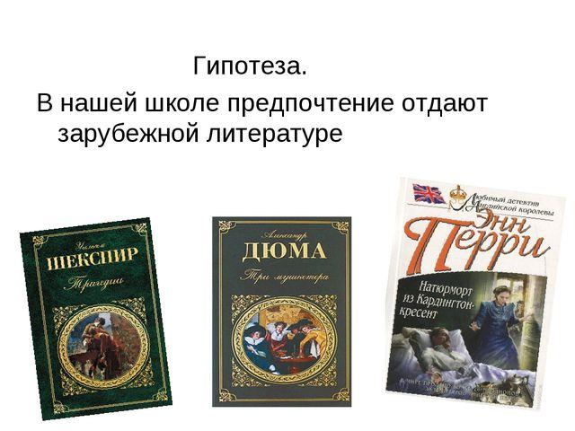 Гипотеза. В нашей школе предпочтение отдают зарубежной литературе