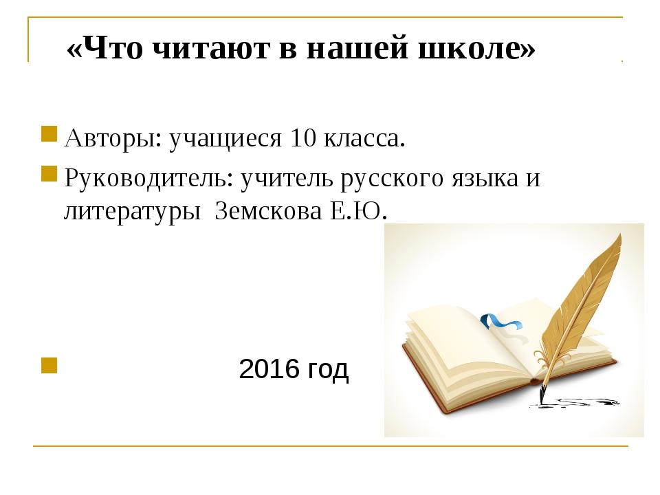 «Что читают в нашей школе» Авторы: учащиеся 10 класса. Руководитель: учитель...