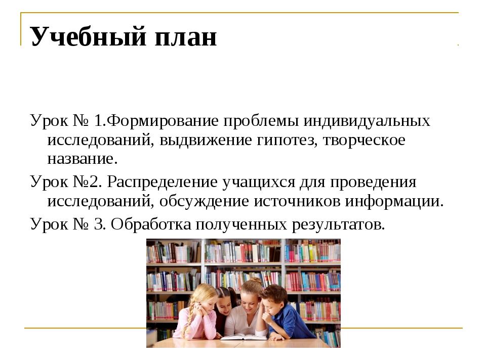 Учебный план Урок № 1.Формирование проблемы индивидуальных исследований, выдв...