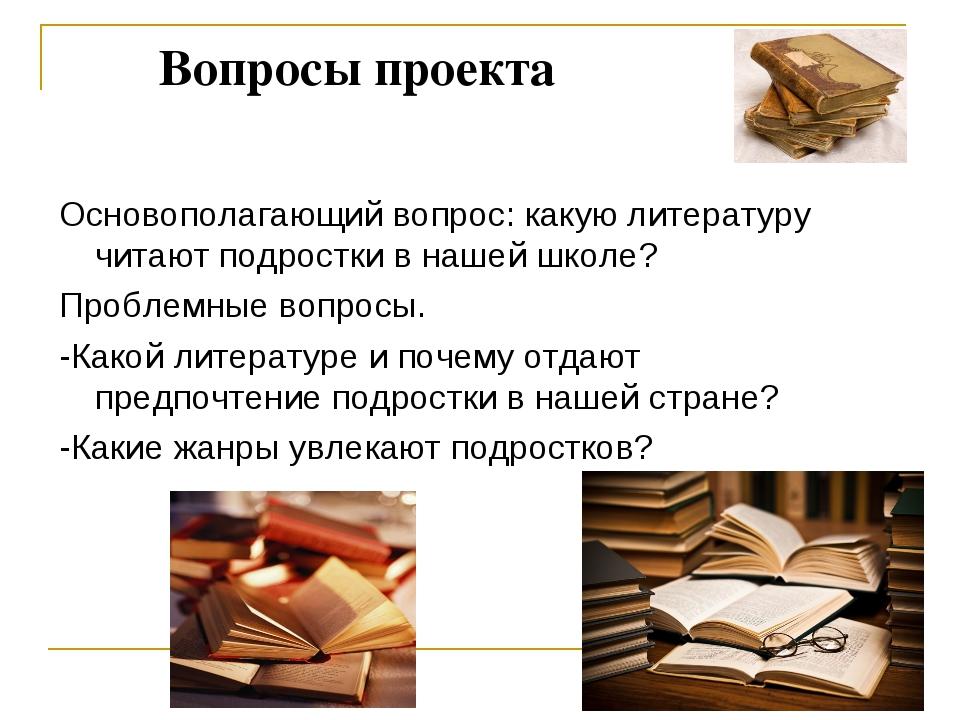 Вопросы проекта Основополагающий вопрос: какую литературу читают подростки в...