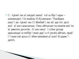 """С. Аронұлы ақындығының тағы бір қыры – шешендігі. Ол жайлы П.Кузнецов: """"Екейд"""