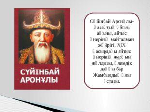 Сүйінбай Аронұлы- қазақтың әйгілі ақыны, айтыс өнерінің майталман жүйрігі. ХІ