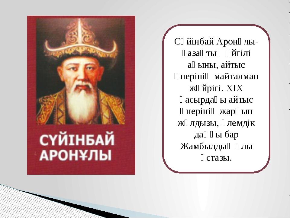 Сүйінбай Аронұлы- қазақтың әйгілі ақыны, айтыс өнерінің майталман жүйрігі. ХІ...