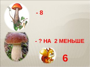 - 8 - ? НА 2 МЕНЬШЕ 6