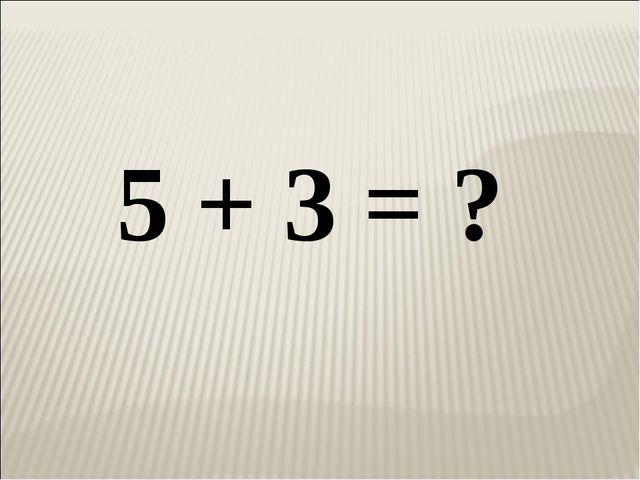 5 + 3 = ?