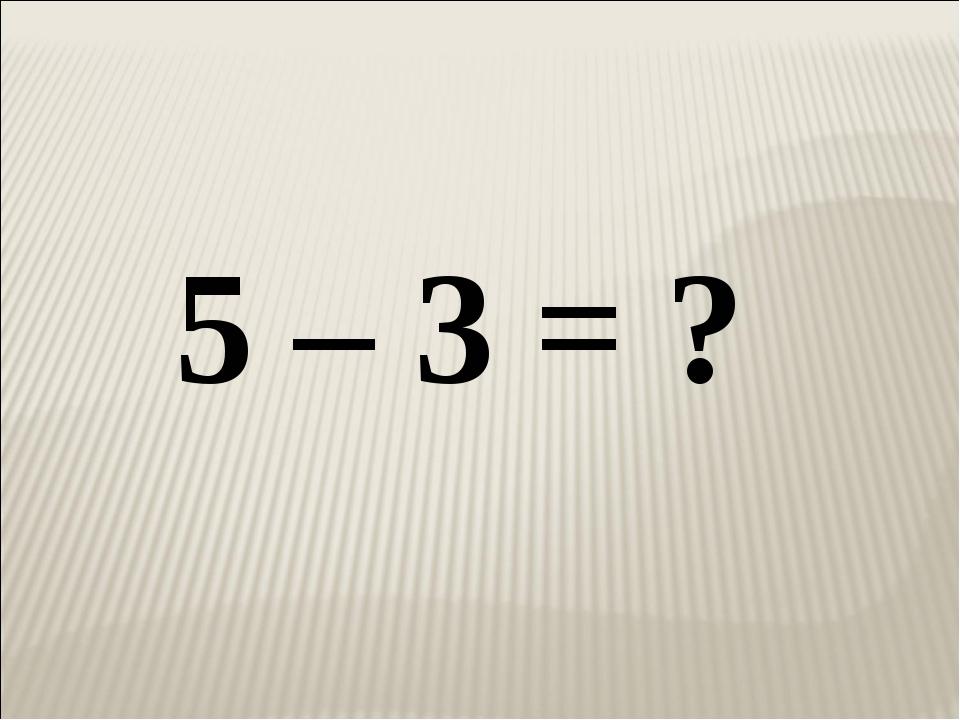 5 – 3 = ?