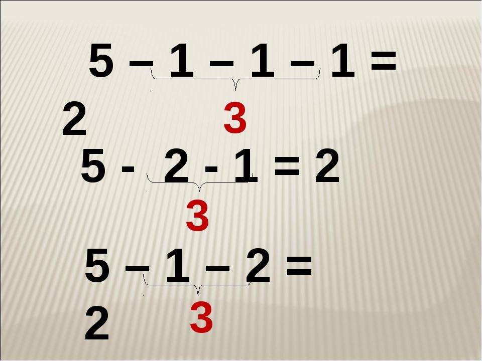 5 – 1 – 2 = 2 5 – 1 – 1 – 1 = 2 3 3 5 - 2 - 1 = 2 3