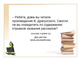 – Ребята, дома вы читали произведения В. Драгунского. Смогли ли вы определить