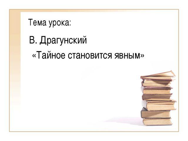 Тема урока: В. Драгунский «Тайное становится явным»