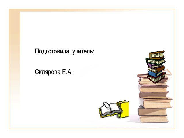 Подготовила учитель: Склярова Е.А.