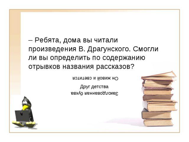 – Ребята, дома вы читали произведения В. Драгунского. Смогли ли вы определить...