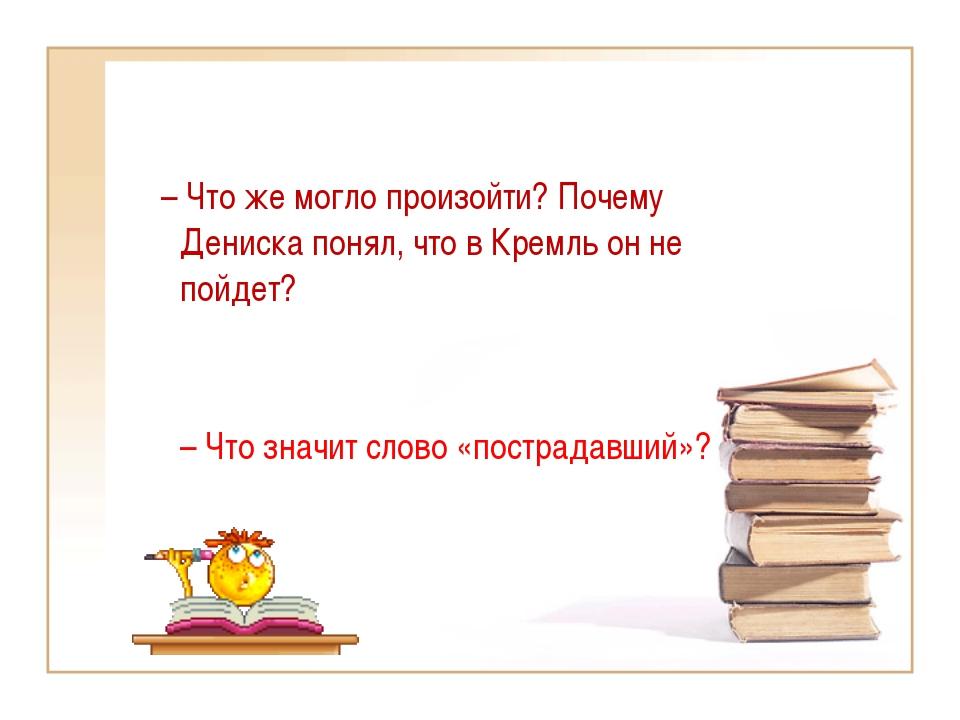 – Что же могло произойти? Почему Дениска понял, что в Кремль он не пойдет? –...