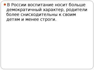 В России воспитание носит больше демократичный характер, родители более снисх