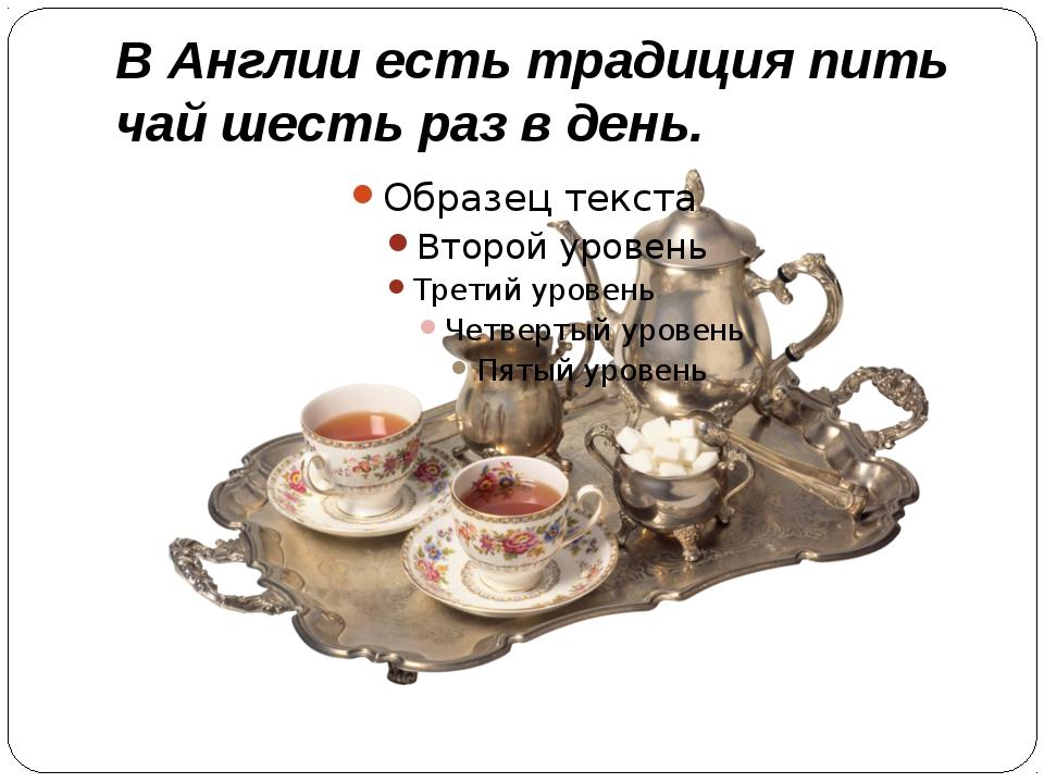 В Англии есть традиция пить чай шесть раз в день.