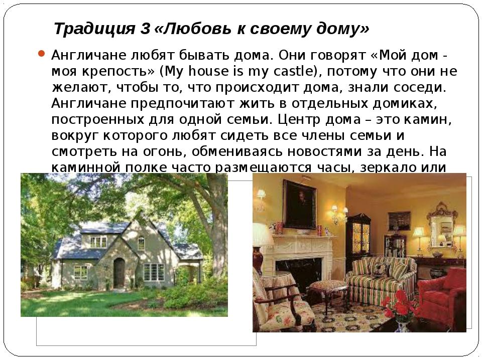 Традиция 3 «Любовь к своему дому» Англичане любят бывать дома. Они говорят «М...