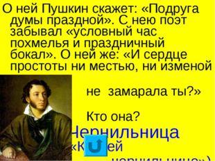 О ней Пушкин скажет: «Подруга думы праздной». С нею поэт забывал «условный ча