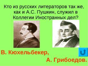 Кто из русских литераторов так же, как и А.С. Пушкин, служил в Коллегии Иност