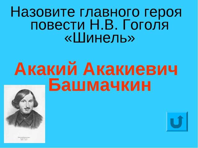Назовите главного героя повести Н.В. Гоголя «Шинель» Акакий Акакиевич Башмачкин