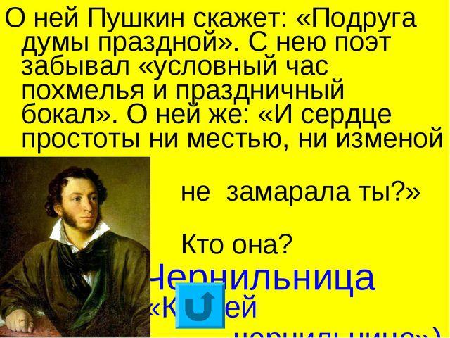 О ней Пушкин скажет: «Подруга думы праздной». С нею поэт забывал «условный ча...