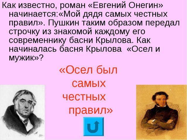 Как известно, роман «Евгений Онегин» начинается:«Мой дядя самых честных прави...