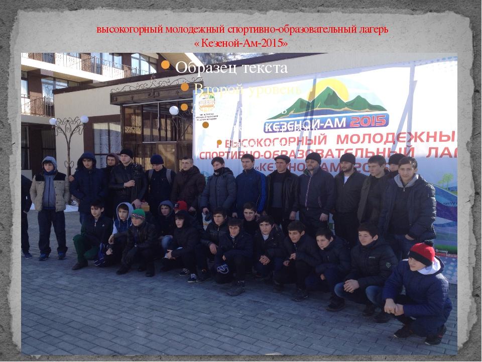 высокогорный молодежный спортивно-образовательный лагерь « Кезеной-Ам-2015»