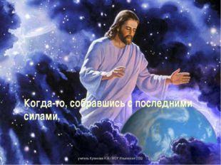 Когда-то, собравшись с последними силами,  учитель Куликова Н.А.- МОУ