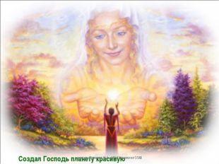 Создал Господь планету красивую учитель Куликова Н.А.- МОУ Ильинская СОШ учит