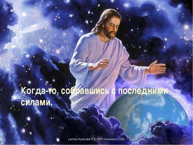 Когда-то, собравшись с последними силами,  учитель Куликова Н.А.- МОУ...
