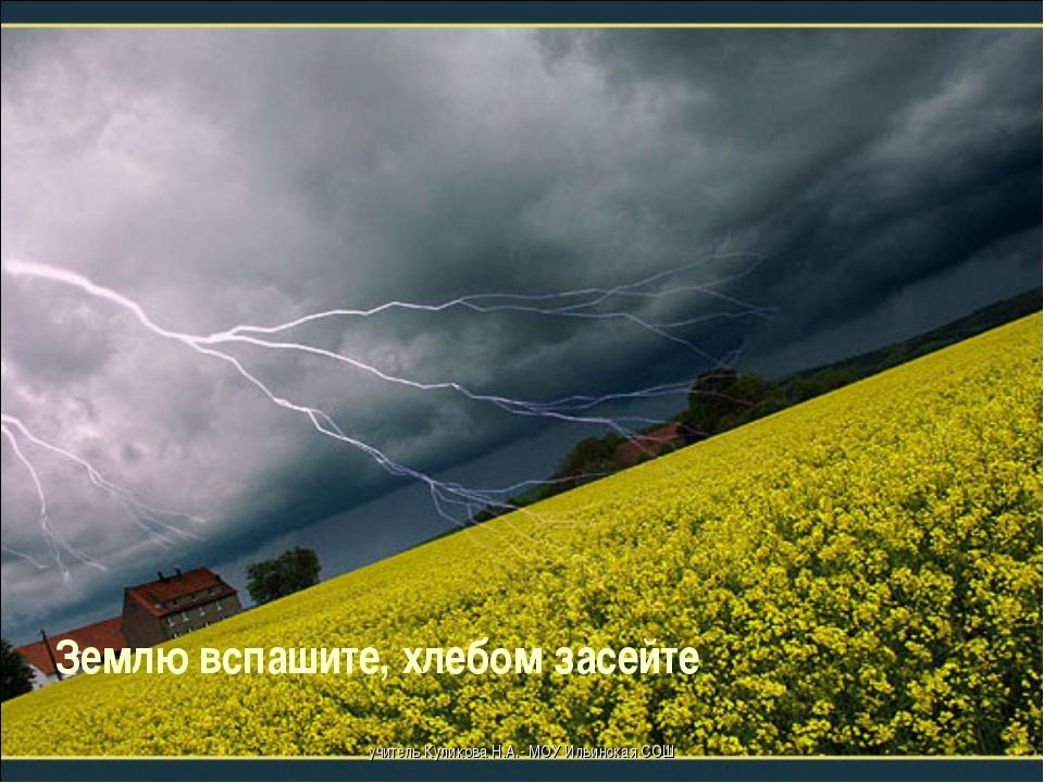 Землю вспашите, хлебом засейте учитель Куликова Н.А.- МОУ Ильинская СОШ учите...