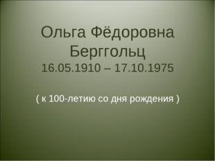 Ольга Фёдоровна Берггольц 16.05.1910 – 17.10.1975 ( к 100-летию со дня рожден