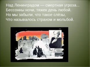 Над Ленинградом — смертная угроза... Бессонны ночи, тяжек день любой. Но мы з
