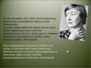 В годы блокады 1941-1943 Ольга Берггольц находилась в осажденном фашистами Ле