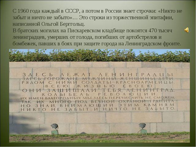 С 1960 года каждый в СССР, а потом в России знает строчки: «Никто не забыт и...
