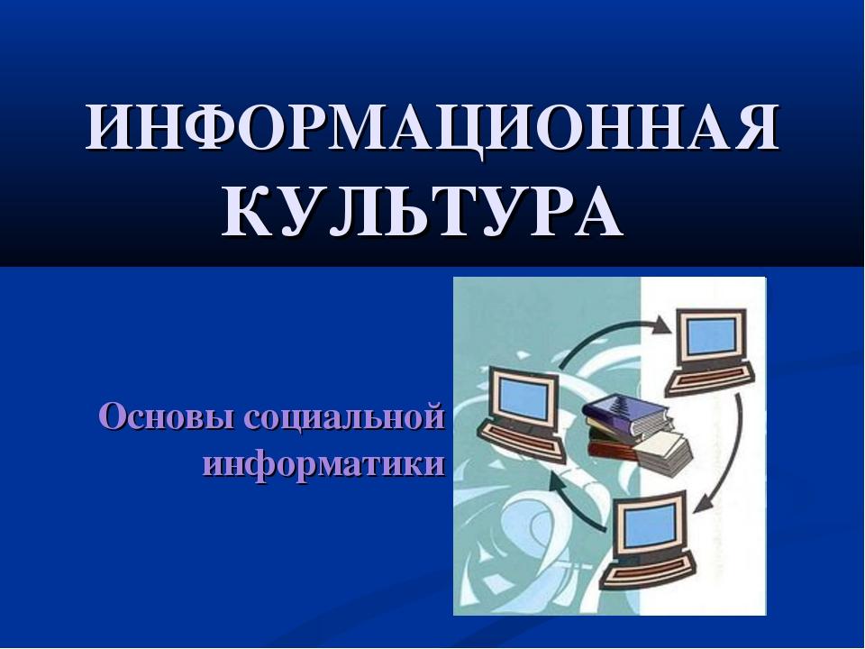 ИНФОРМАЦИОННАЯ КУЛЬТУРА Основы социальной информатики