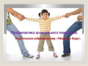 Родительское собрание на тему «Уберечь от беды». Профилактика асоциального по