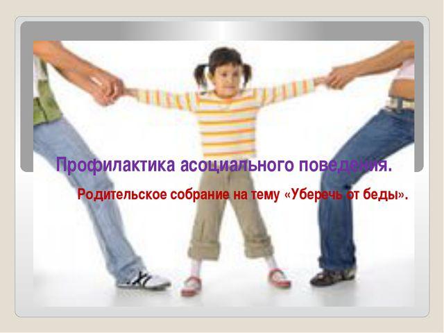 Родительское собрание на тему «Уберечь от беды». Профилактика асоциального по...