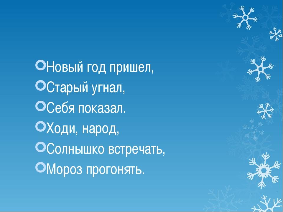 Новый год пришел, Старый угнал, Себя показал. Ходи, народ, Солнышко встречат...