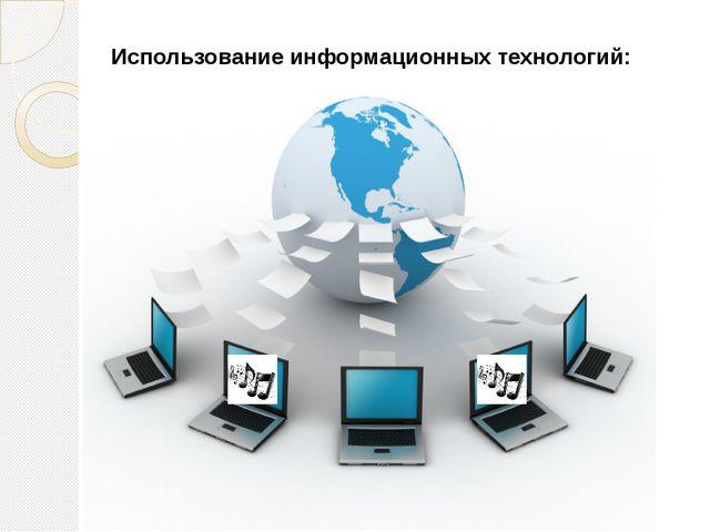Использование информационных технологий:     Использование информационных те...
