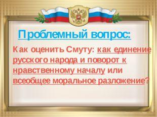 Проблемный вопрос: Как оценить Смуту: как единение русского народа и поворот